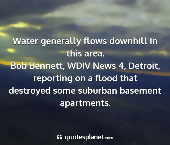 Bob bennett, wdiv news 4, detroit, reporting on a flood that destroyed some suburban basement apartments. - water generally flows downhill in this area....