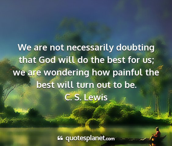 C. s. lewis - we are not necessarily doubting that god will do...