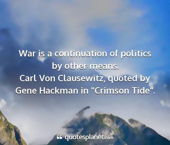 Carl von clausewitz, quoted by gene hackman in