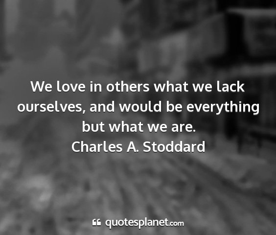 Charles a. stoddard - we love in others what we lack ourselves, and...