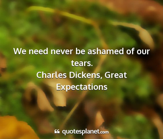 Charles dickens, great expectations - we need never be ashamed of our tears....
