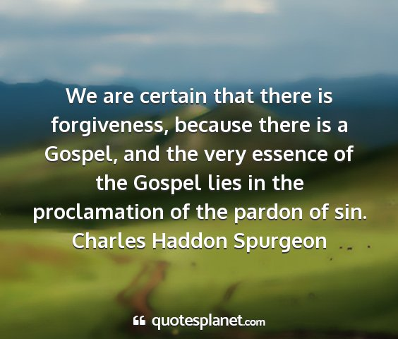 Charles haddon spurgeon - we are certain that there is forgiveness, because...