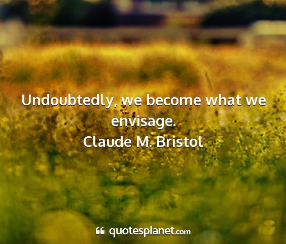 Claude m. bristol - undoubtedly, we become what we envisage....