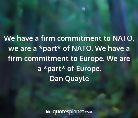 Dan quayle - we have a firm commitment to nato, we are a...
