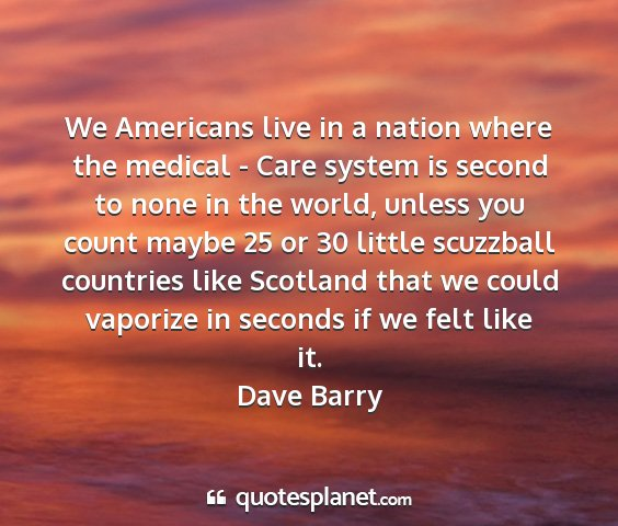 Dave barry - we americans live in a nation where the medical -...