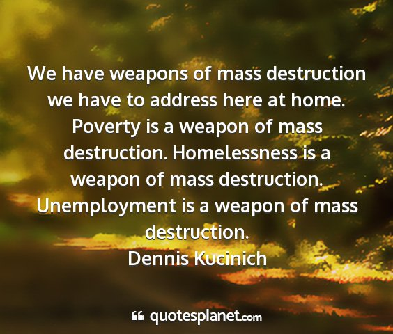 Dennis kucinich - we have weapons of mass destruction we have to...