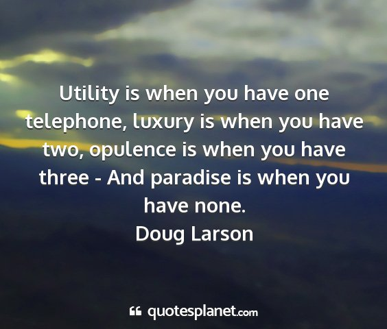 Doug larson - utility is when you have one telephone, luxury is...
