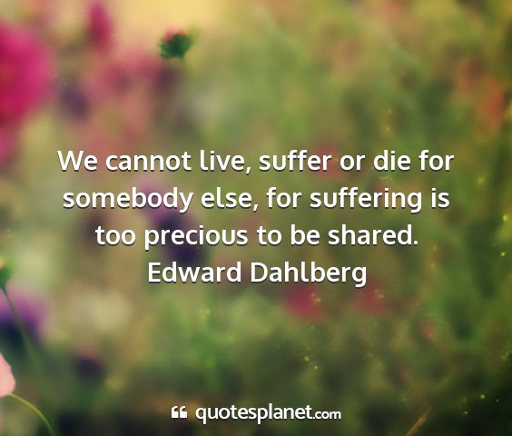 Edward dahlberg - we cannot live, suffer or die for somebody else,...