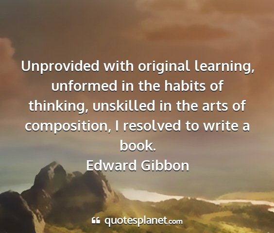 Edward gibbon - unprovided with original learning, unformed in...