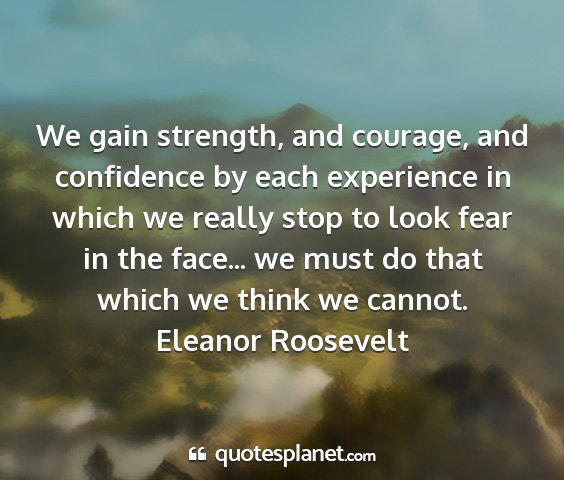 Eleanor roosevelt - we gain strength, and courage, and confidence by...