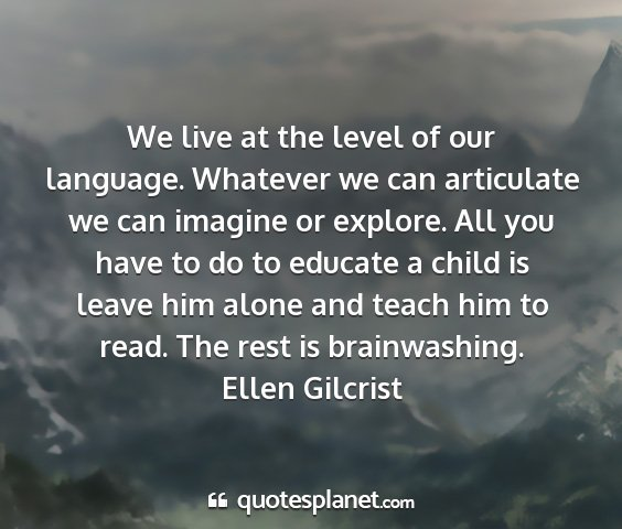Ellen gilcrist - we live at the level of our language. whatever we...