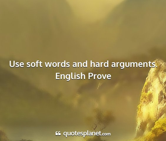 English prove - use soft words and hard arguments....