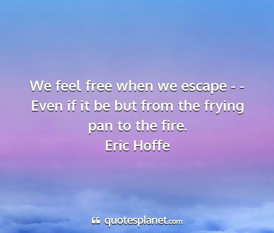 Eric hoffe - we feel free when we escape - - even if it be but...