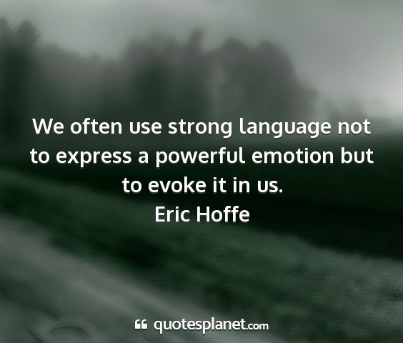 Eric hoffe - we often use strong language not to express a...