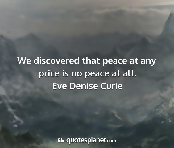 Eve denise curie - we discovered that peace at any price is no peace...