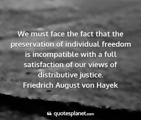 Friedrich august von hayek - we must face the fact that the preservation of...