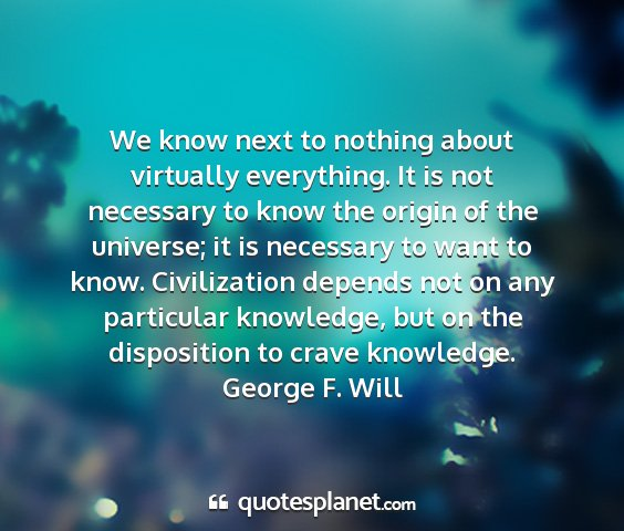 George f. will - we know next to nothing about virtually...