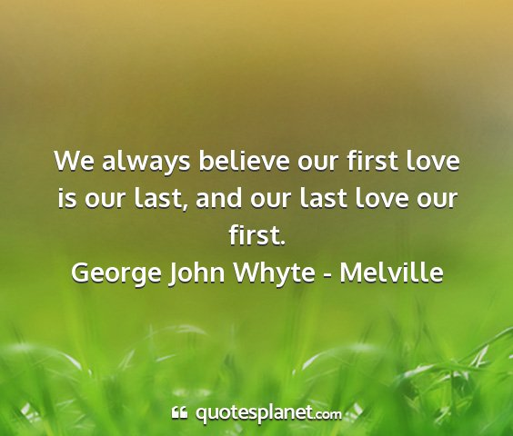 George john whyte - melville - we always believe our first love is our last, and...