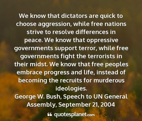 George w. bush, speech to un general assembly, september 21, 2004 - we know that dictators are quick to choose...
