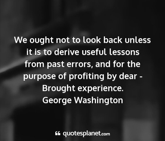 George washington - we ought not to look back unless it is to derive...