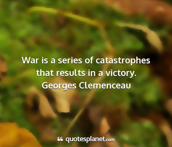 Georges clemenceau - war is a series of catastrophes that results in a...