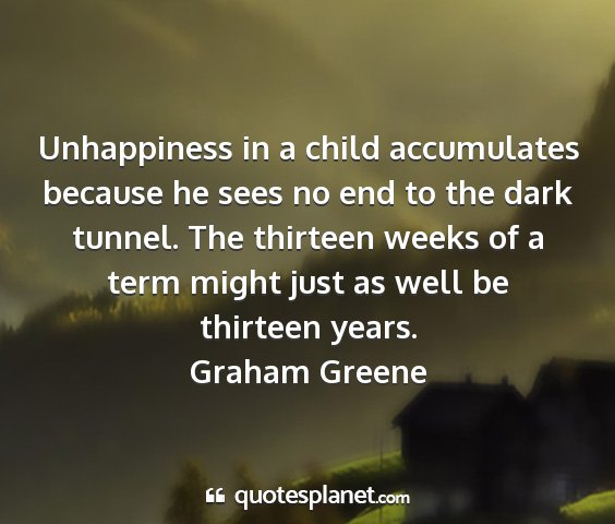 Graham greene - unhappiness in a child accumulates because he...
