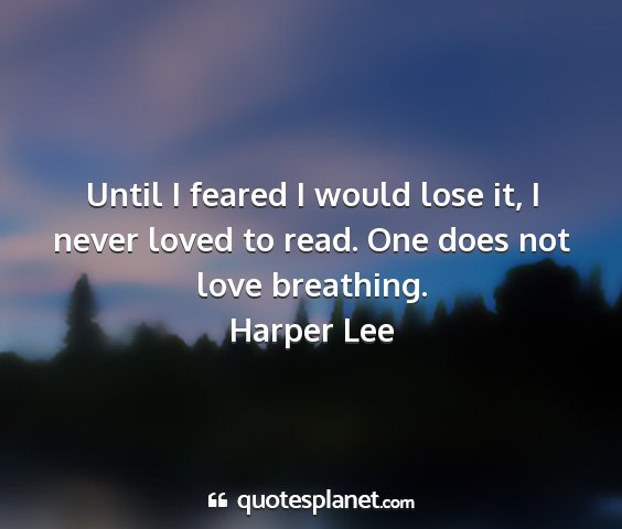 Harper lee - until i feared i would lose it, i never loved to...