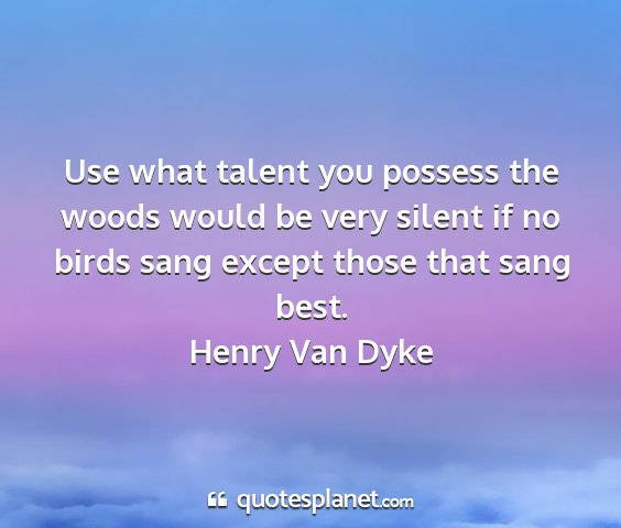 Henry van dyke - use what talent you possess the woods would be...
