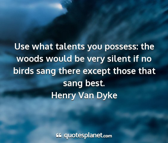 Henry van dyke - use what talents you possess: the woods would be...