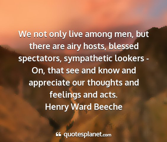 Henry ward beeche - we not only live among men, but there are airy...