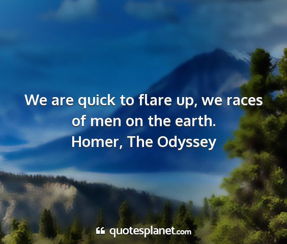 Homer, the odyssey - we are quick to flare up, we races of men on the...