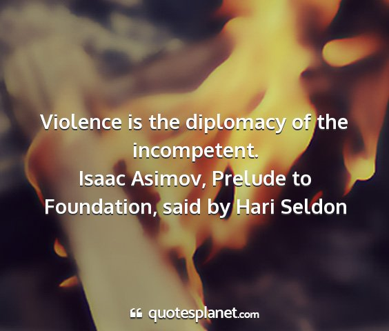 Isaac asimov, prelude to foundation, said by hari seldon - violence is the diplomacy of the incompetent....