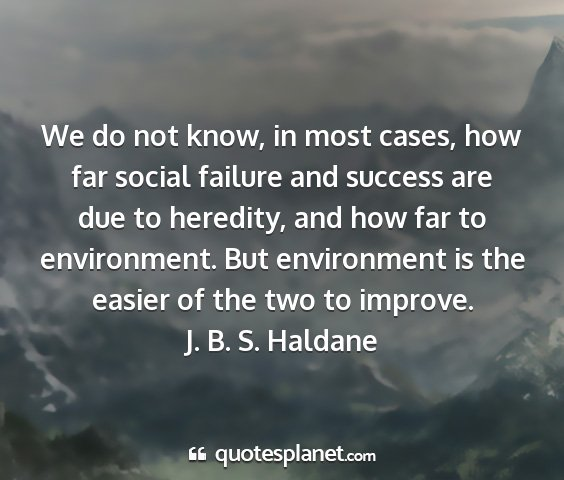 J. b. s. haldane - we do not know, in most cases, how far social...