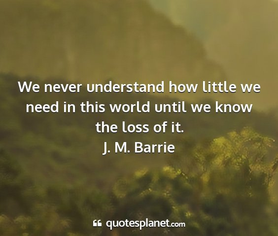 J. m. barrie - we never understand how little we need in this...