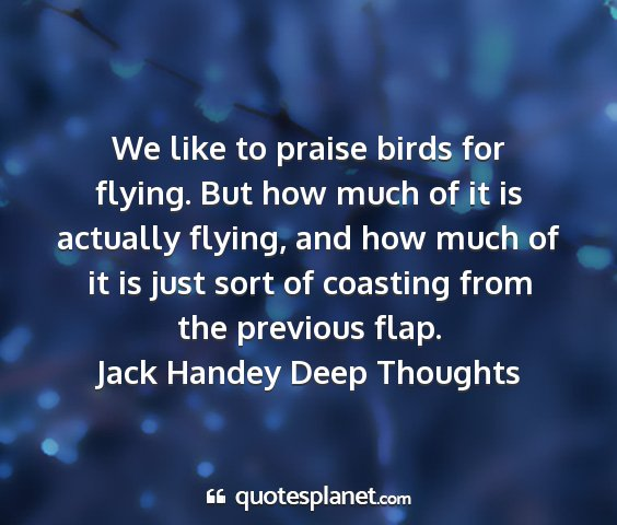 Jack handey deep thoughts - we like to praise birds for flying. but how much...