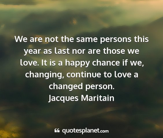 Jacques maritain - we are not the same persons this year as last nor...