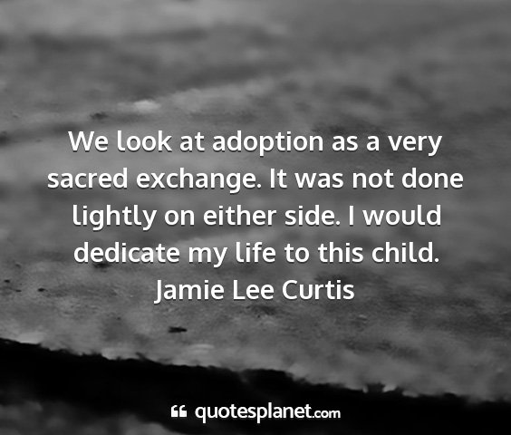 Jamie lee curtis - we look at adoption as a very sacred exchange. it...