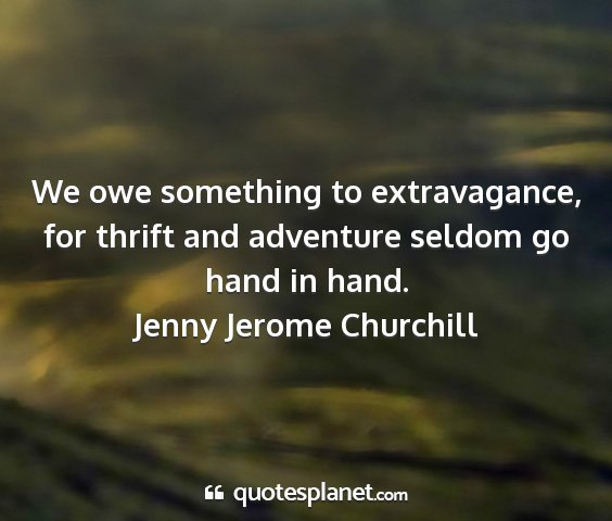 Jenny jerome churchill - we owe something to extravagance, for thrift and...