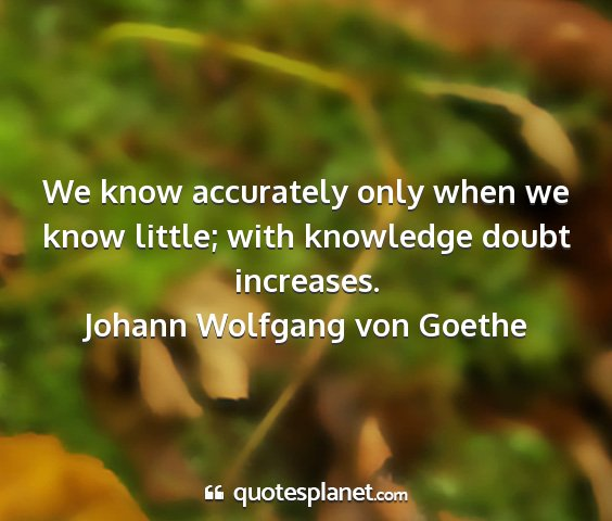 Johann wolfgang von goethe - we know accurately only when we know little; with...