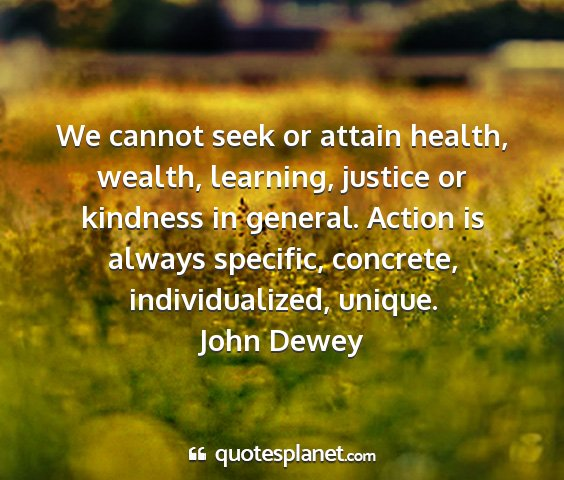 John dewey - we cannot seek or attain health, wealth,...