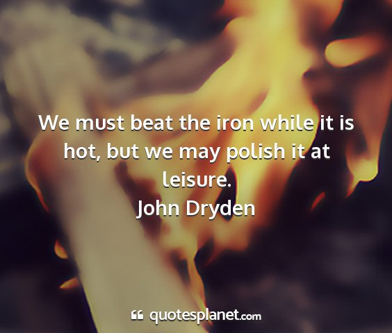 John dryden - we must beat the iron while it is hot, but we may...