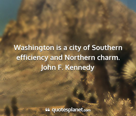 John f. kennedy - washington is a city of southern efficiency and...