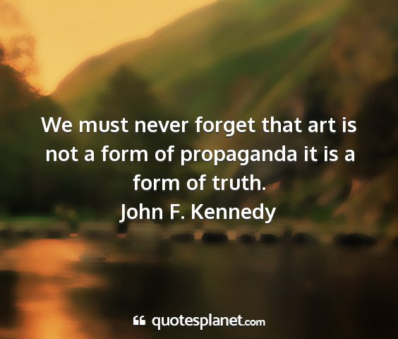John f. kennedy - we must never forget that art is not a form of...