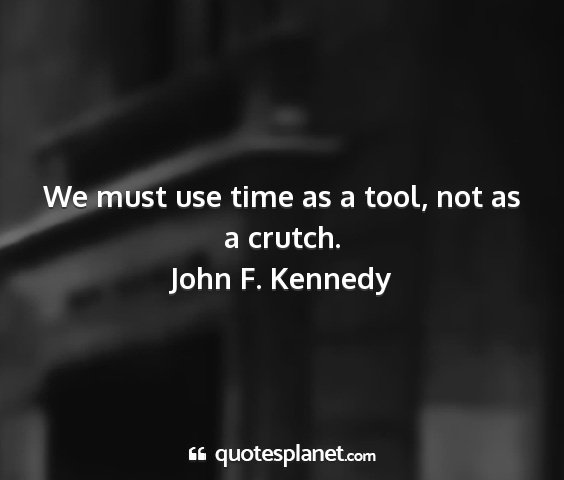 John f. kennedy - we must use time as a tool, not as a crutch....