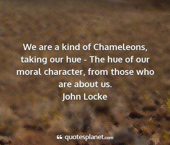 John locke - we are a kind of chameleons, taking our hue - the...