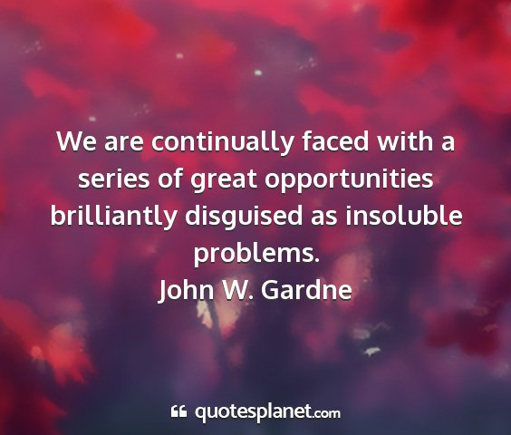 John w. gardne - we are continually faced with a series of great...