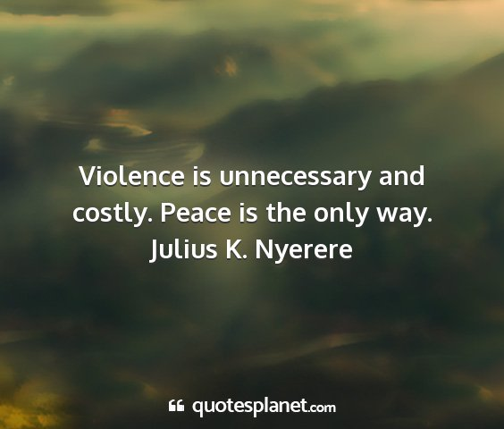 Julius k. nyerere - violence is unnecessary and costly. peace is the...
