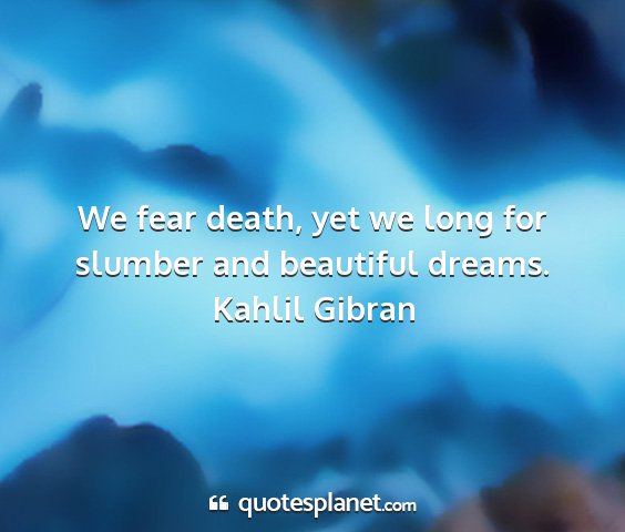Kahlil gibran - we fear death, yet we long for slumber and...