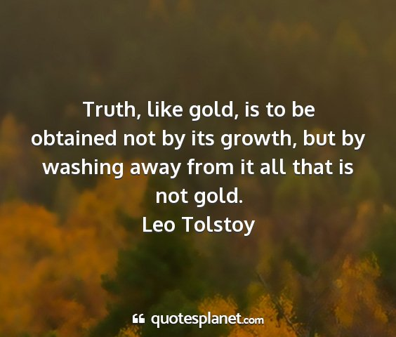 Leo tolstoy - truth, like gold, is to be obtained not by its...