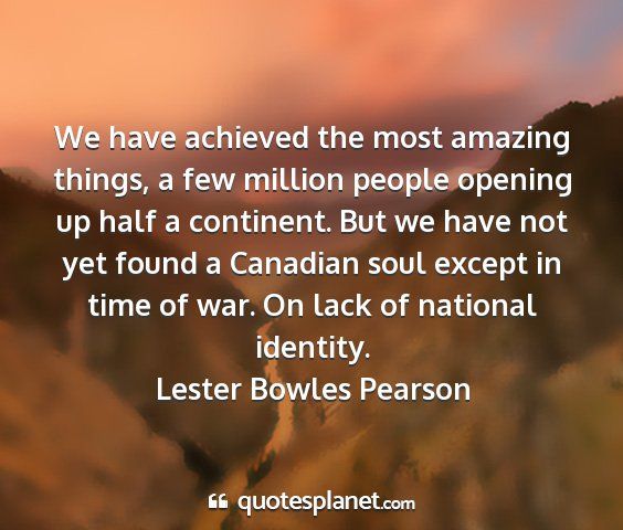 Lester bowles pearson - we have achieved the most amazing things, a few...